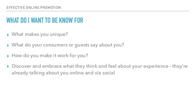 EFFECTIVE ONLINE PROMOTION WHAT DO I WANT TO BE KNOW FOR ▸ What makes you unique? ▸ What do your consumers or guests say a...
