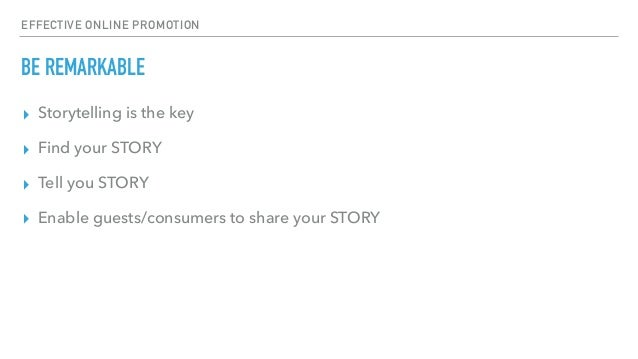 EFFECTIVE ONLINE PROMOTION BE REMARKABLE ▸ Storytelling is the key ▸ Find your STORY ▸ Tell you STORY ▸ Enable guests/cons...