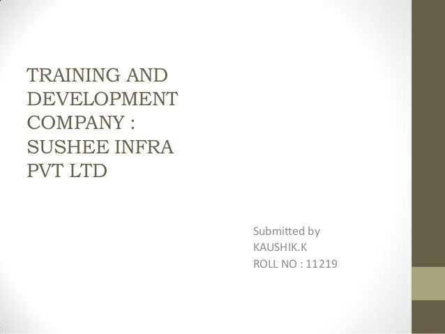 TRAINING ANDDEVELOPMENTCOMPANY :SUSHEE INFRAPVT LTD               Submitted by               KAUSHIK.K               ROLL ...