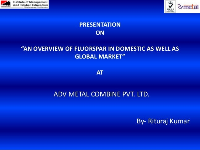"PRESENTATION                      ON""AN OVERVIEW OF FLUORSPAR IN DOMESTIC AS WELL AS                GLOBAL MARKET""        ..."