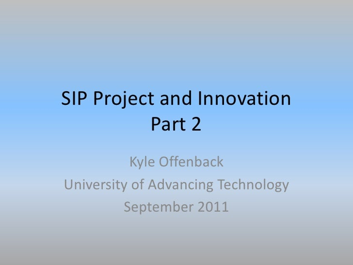SIP Project and InnovationPart 2<br />Kyle Offenback<br />University of Advancing Technology<br />September 2011<br />