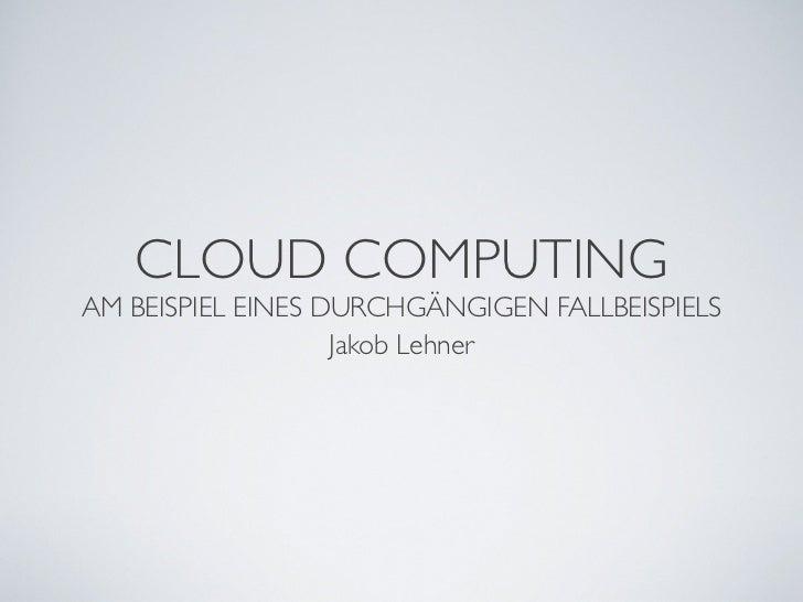 CLOUD COMPUTINGAM BEISPIEL EINES DURCHGÄNGIGEN FALLBEISPIELS                   Jakob Lehner