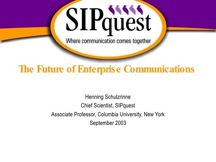 The Future of Enterprise Communications Henning Schulzrinne Chief Scientist, SIPquest Associate Professor, Columbia Univer...