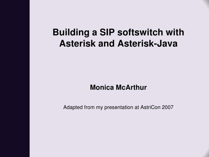 Building a SIP softswitch with  Asterisk and Asterisk-Java                Monica McArthur    Adapted from my presentation ...
