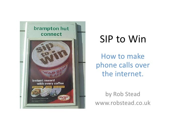 SIP to Win  How to make phone calls over  the internet.    by Rob Stead www.robstead.co.uk