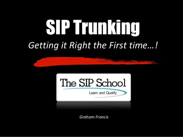 SIP Trunking Getting it Right the First time…! Graham Francis