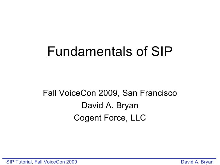 Fundamentals of SIP Fall VoiceCon 2009, San Francisco David A. Bryan Cogent Force, LLC