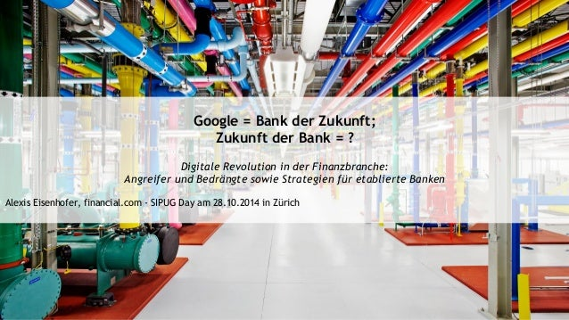 Google = Bank der Zukunft;  Zukunft der Bank = ?  Digitale Revolution in der Finanzbranche:  Angreifer und Bedrängte sowie...