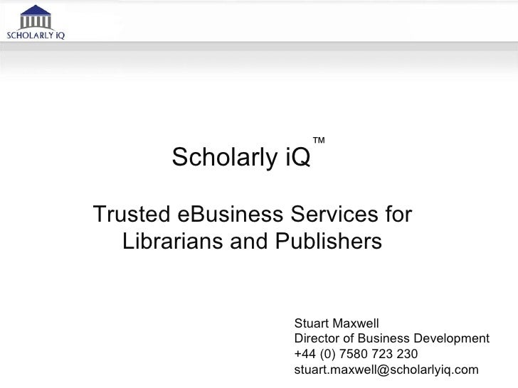 ™       Scholarly iQTrusted eBusiness Services for   Librarians and Publishers                  Stuart Maxwell            ...