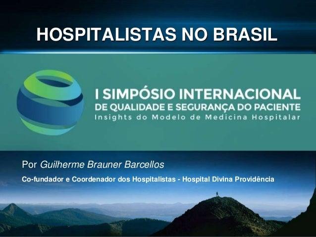 HOSPITALISTAS NO BRASIL Por Guilherme Brauner Barcellos Co-fundador e Coordenador dos Hospitalistas - Hospital Divina Prov...