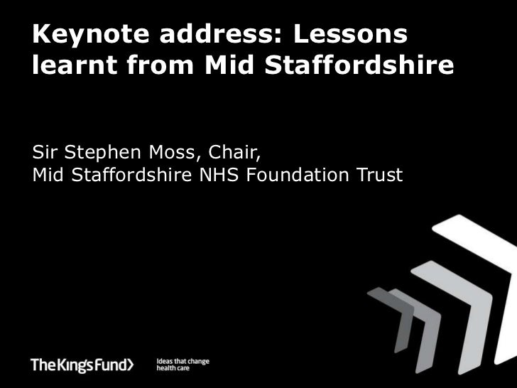 Keynote address: Lessons learnt from Mid Staffordshire <ul><li>Sir Stephen Moss, Chair,  Mid Staffordshire NHS Foundation ...