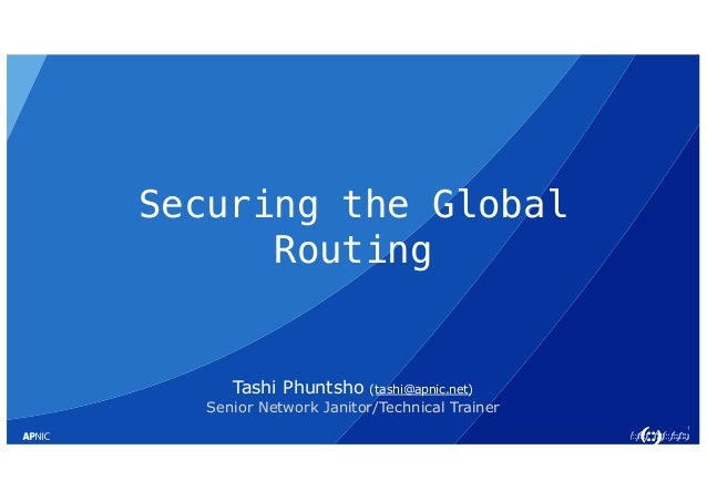 1 Securing the Global Routing Tashi Phuntsho (tashi@apnic.net) Senior Network Janitor/Technical Trainer