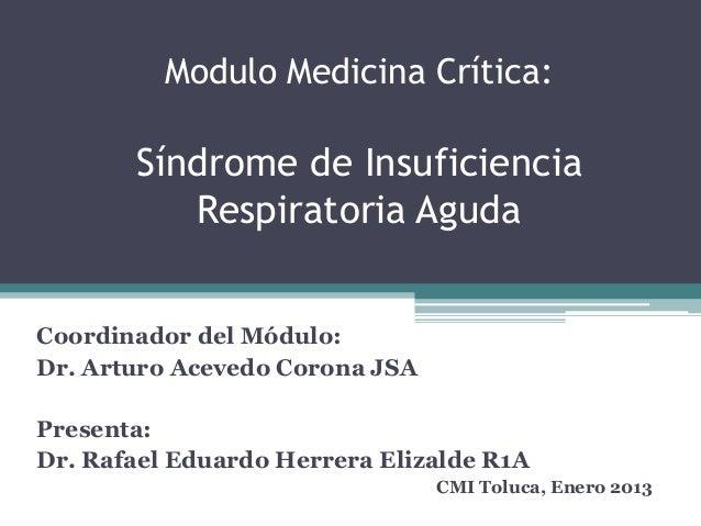 Modulo Medicina Crítica:  Síndrome de Insuficiencia Respiratoria Aguda Coordinador del Módulo: Dr. Arturo Acevedo Corona J...