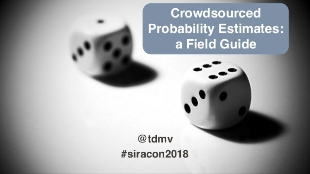 @tdmv #siracon2018 Crowdsourced Probability Estimates: a Field Guide