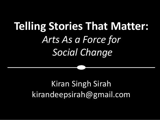 Telling Stories That Matter:     Arts As a Force for       Social Change        Kiran Singh Sirah   kirandeepsirah@gmail.com