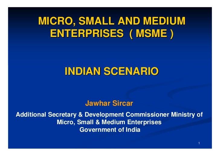 MICRO, SMALL AND MEDIUM         ENTERPRISES ( MSME )               INDIAN SCENARIO                     Jawhar SircarAdditi...
