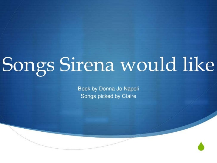 Songs Sirena would like        Book by Donna Jo Napoli         Songs picked by Claire                                  S