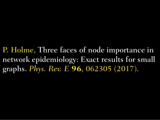 P. Holme,Three faces of node importance in network epidemiology: Exact results for small graphs. Phys. Rev. E96, 062305 ...