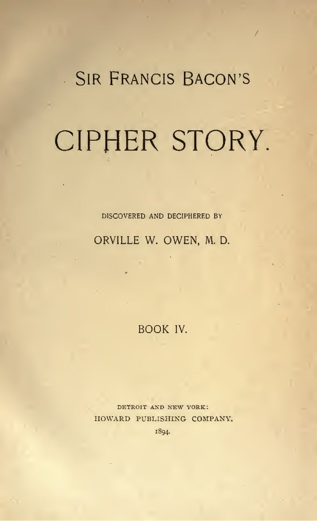 SIR FRANCIS BACON'S  CIPHER STORY. DISCOVERED AND DECIPHERED BY  ORVILLE W. OWEN,  BOOK  DETROIT AND  M. D.  IV.  NEW YORK...