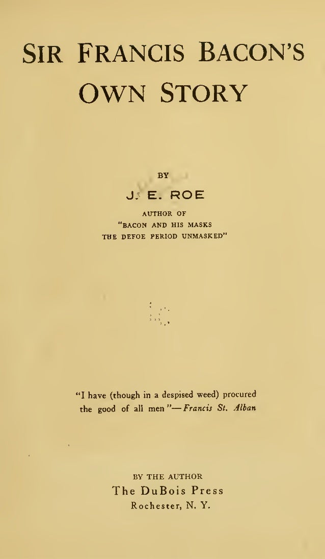 "SIR FRANCIS BACON'S  OWN  STORY BY  J. E.  ROE  author of ""bacon and his masks the defoe period unmasked""  ""I have (though..."