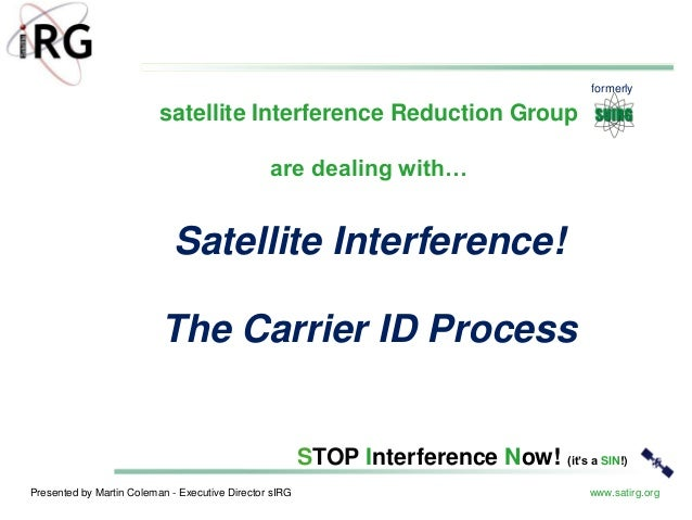 Presented by Martin Coleman - Executive Director sIRG www.satirg.org STOP Interference Now! (it's a SIN!) Satellite Interf...