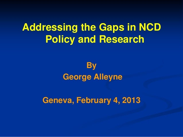 Addressing the Gaps in NCD    Policy and Research            By       George Alleyne   Geneva, February 4, 2013