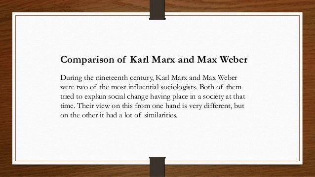a comparison of karl marx and max weber Karl marx, emile durkheim and max weber: urban society of the 1800s was deficient, and what would be needed to fix it marx the fetishism of commodities) the worker wrongly assumes that the market produces value, and the social character of private labor, and the social relations between the individual producers is thus concealed (marx 51-55.