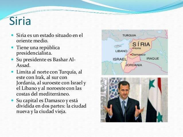 Siria Siria es un estado situado en eloriente medio. Tiene una repúblicapresidencialista. Su presidente es Bashar Al-As...
