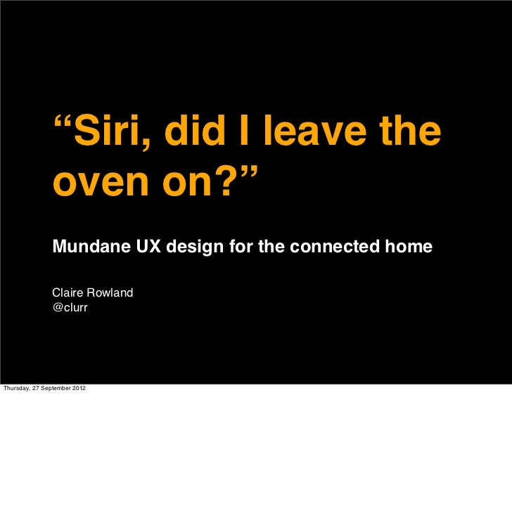 """Siri, did I leave the               oven on?""               Mundane UX design for the connected home               Claire..."