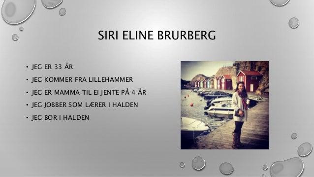 SIRI ELINE BRURBERG • JEG ER 33 ÅR • JEG KOMMER FRA LILLEHAMMER • JEG ER MAMMA TIL EI JENTE PÅ 4 ÅR • JEG JOBBER SOM LÆRER...