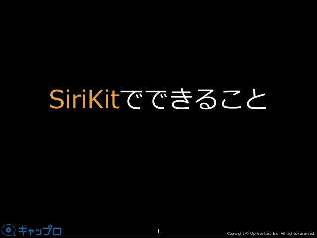 Copyright © Up-frontier, Inc. All rights reserved. SiriKitでできること 1