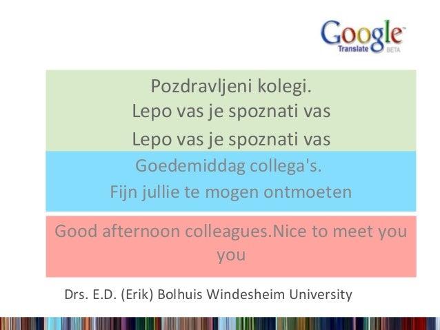 Goedemiddag collegas.Fijn jullie te mogen ontmoetenDrs. E.D. (Erik) Bolhuis Windesheim UniversityPozdravljeni kolegi.Lepo ...