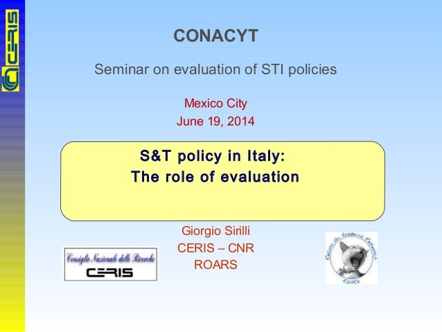 CONACYT Seminar on evaluation of STI policies Mexico City June 19, 2014 S&T policy in Italy: The role of evaluation Giorgi...