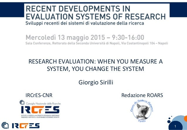 1 11 RESEARCH EVALUATION: WHEN YOU MEASURE A SYSTEM, YOU CHANGE THE SYSTEM Giorgio Sirilli IRCrES-CNR Redazione ROARS
