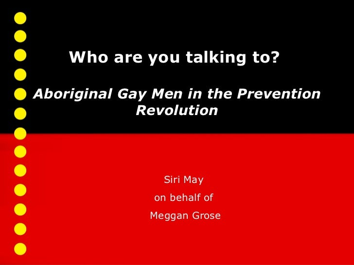 Who are you talking to?Aboriginal Gay Men in the Prevention             Revolution                Siri May               o...