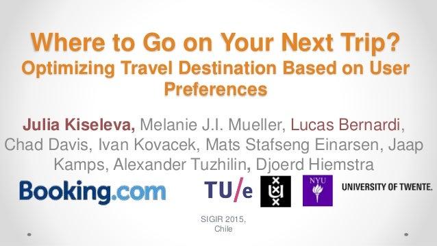 Where to Go on Your Next Trip? Optimizing Travel Destination Based on User Preferences Julia Kiseleva, Melanie J.I. Muelle...