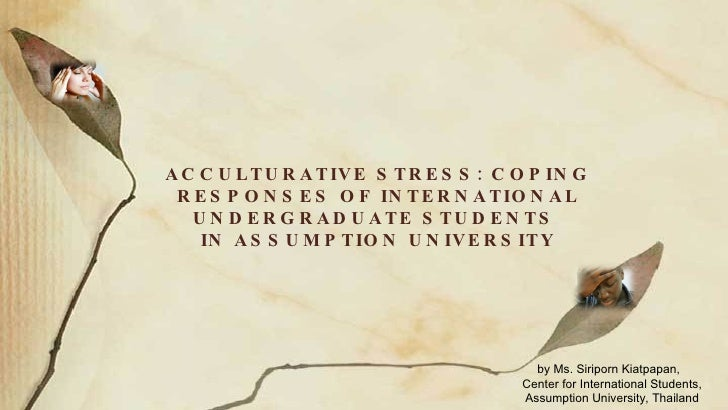ACCULTURATIVE STRESS: COPING RESPONSES OF INTERNATIONAL UNDERGRADUATE STUDENTS  IN ASSUMPTION UNIVERSITY by Ms. Siriporn K...