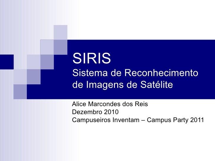 SIRIS Sistema de Reconhecimento de Imagens de Satélite Alice Marcondes dos Reis Dezembro 2010 Campuseiros Inventam – Campu...