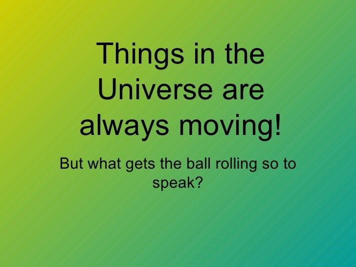 Things in the    Universe are   always moving!But what gets the ball rolling so to             speak?