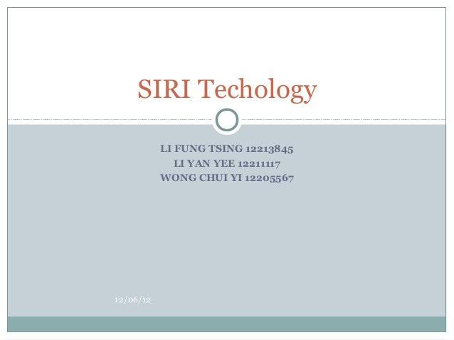 SIRI Techology           LI FUNG TSING 12213845              LI YAN YEE 12211117           WONG CHUI YI 1220556712/06/12