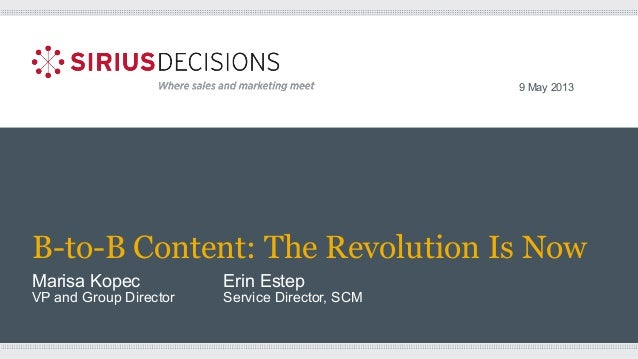 B-to-B Content: The Revolution Is Now Marisa Kopec Erin Estep VP and Group Director Service Director, SCM 9 May 2013