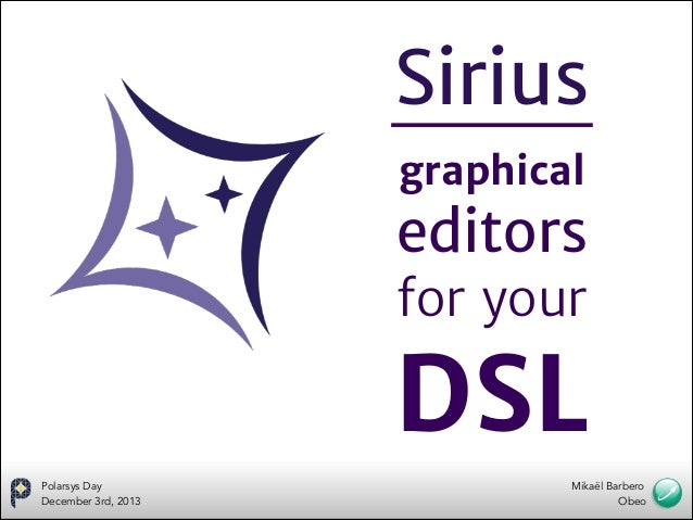 Sirius graphical    editors   for your    DSL Polarsys Day December 3rd, 2013  Mikaël Barbero Obeo