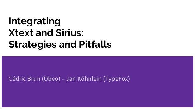 Integrating Xtext and Sirius: Strategies and Pitfalls Cédric Brun (Obeo) – Jan Köhnlein (TypeFox)