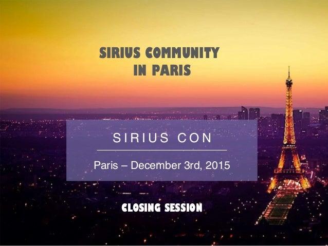 SIRIUS COMMUNITY IN PARIS CLOSING SESSION S I R I U S C O N Paris – December 3rd, 2015
