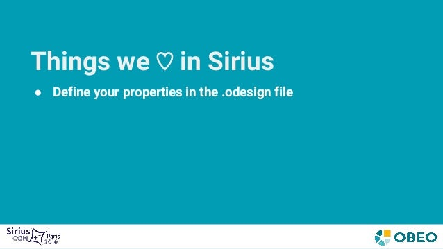 Things we ♡ in Sirius ● Define your properties in the .odesign file ● Dynamic, no code generation involved ● Flexible even...