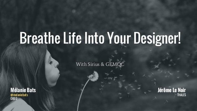 With Sirius & GEMOC Mélanie Bats @melaniebats OBEO Jérôme Le Noir THALES Breathe Life Into Your Designer!