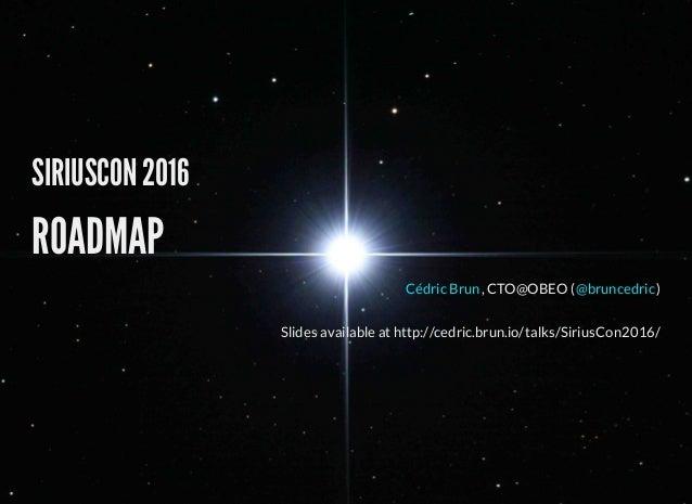 SIRIUSCON 2016 ROADMAP , CTO@OBEO ( )Cédric Brun @bruncedric Slides available at http://cedric.brun.io/talks/SiriusCon2016/