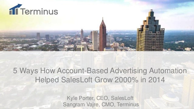 t 5 Ways How Account-Based Advertising Automation Helped SalesLoft Grow 2000% in 2014 Kyle Porter, CEO, SalesLoft Sangram ...