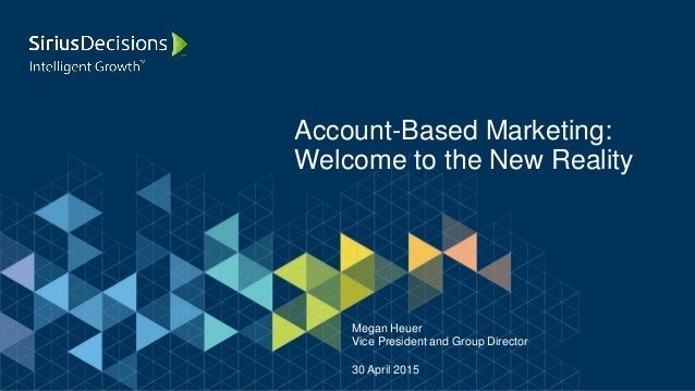 Account-Based Marketing: Welcome to the New Reality Megan Heuer Vice President and Group Director 30 April 2015