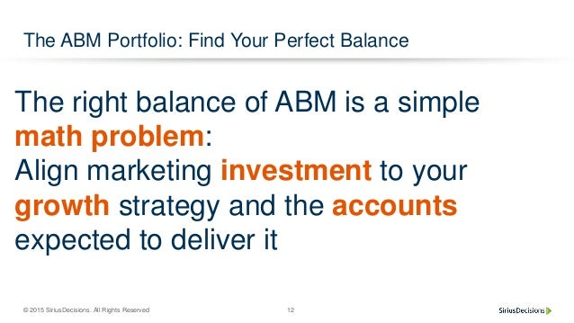 © 2015 SiriusDecisions. All Rights Reserved 12 The ABM Portfolio: Find Your Perfect Balance Named Account Industry/Segment...